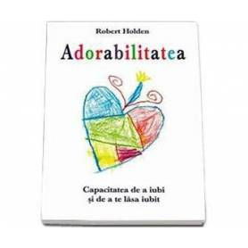 Adorabilitatea - carte - Robert Holden
