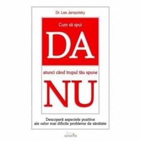 Cum Sa Spui Da Atunci Cand Trupul Tau Spune Nu - carte- Lee Jampolsky - Adantis